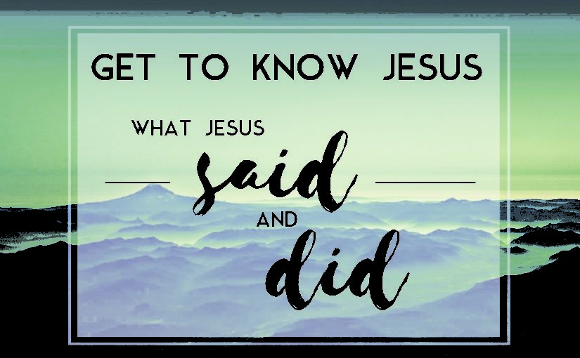 Get to know Jesus – What Jesus said and Did