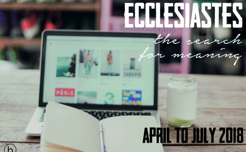 Ecclesiastes – the search for meaning (April-July)